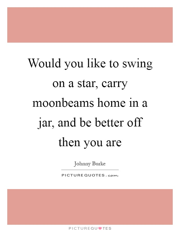 Would you like to swing on a star, carry moonbeams home in a jar, and be better off then you are Picture Quote #1