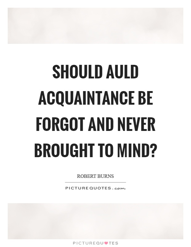 Should auld acquaintance be forgot and never brought to mind? Picture Quote #1