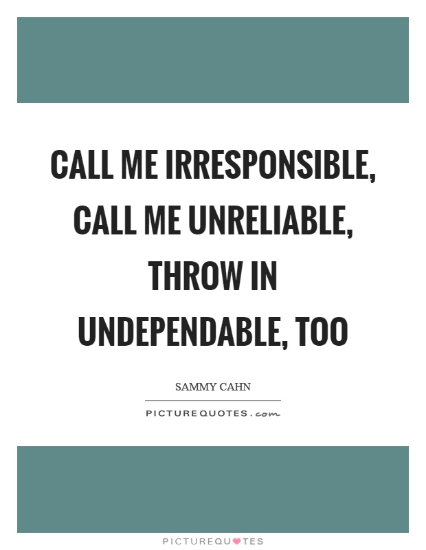 Call me irresponsible, call me unreliable, throw in undependable, too Picture Quote #1