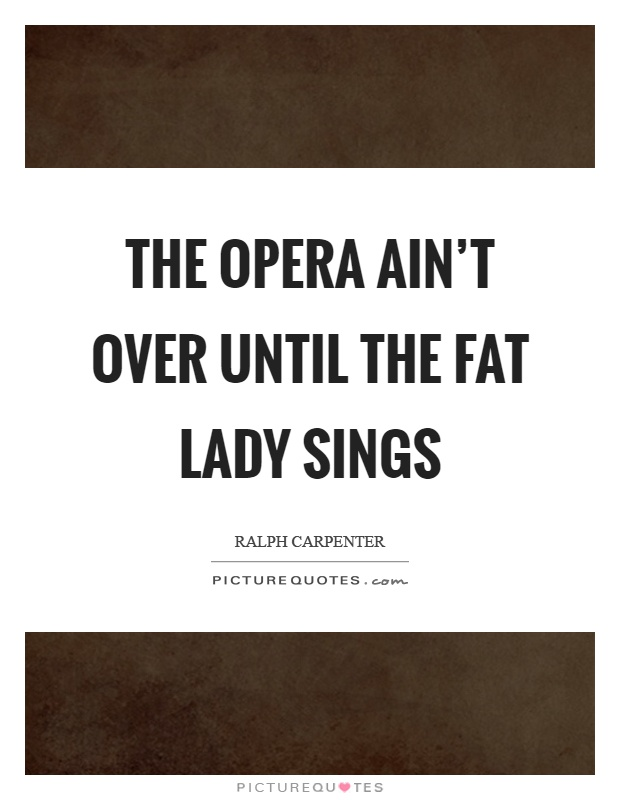 The opera ain't over until the fat lady sings Picture Quote #1