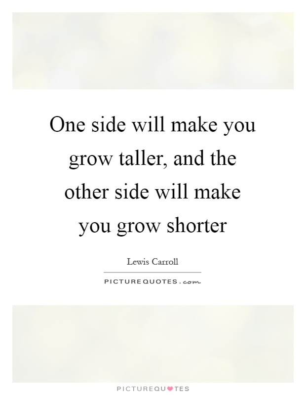 One side will make you grow taller, and the other side will make you grow shorter Picture Quote #1