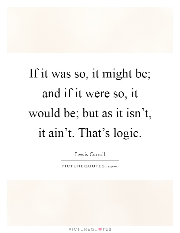 If it was so, it might be; and if it were so, it would be; but as it isn't, it ain't. That's logic Picture Quote #1