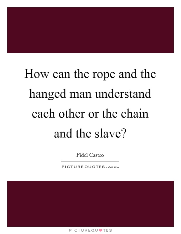 How can the rope and the hanged man understand each other or the chain and the slave? Picture Quote #1