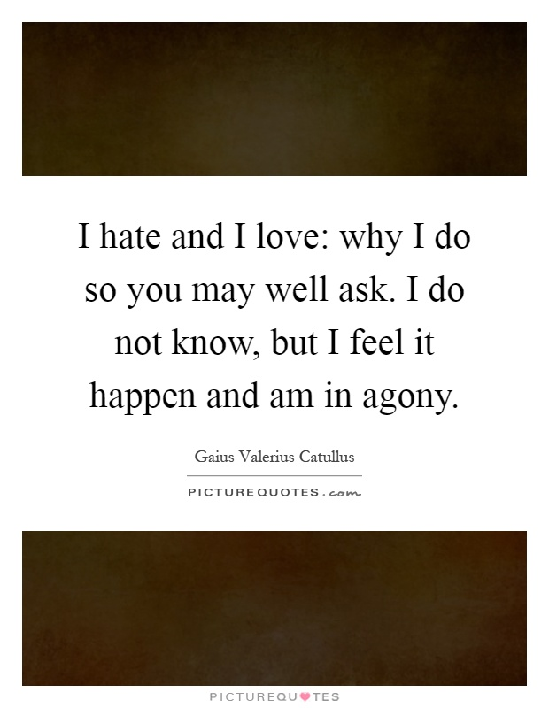 I hate and I love: why I do so you may well ask. I do not know, but I feel it happen and am in agony Picture Quote #1
