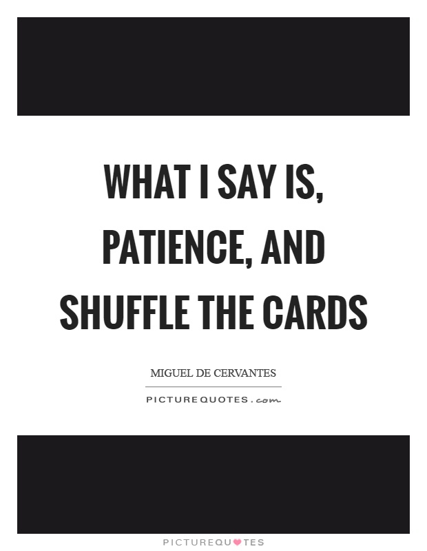 What I say is, patience, and shuffle the cards Picture Quote #1