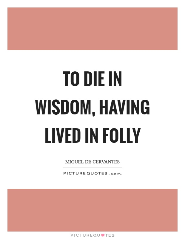 To die in wisdom, having lived in folly Picture Quote #1