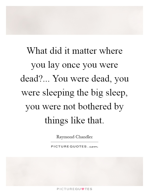 What did it matter where you lay once you were dead?... You were dead, you were sleeping the big sleep, you were not bothered by things like that Picture Quote #1