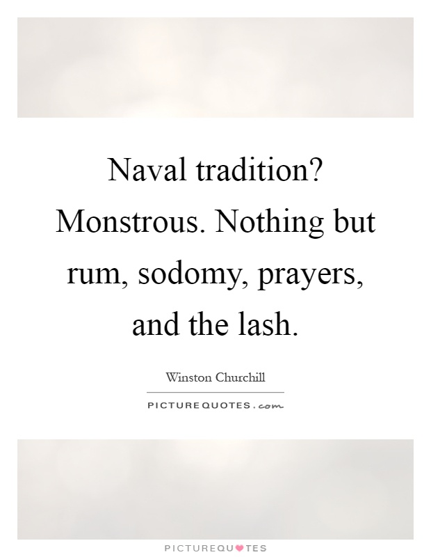Naval tradition? Monstrous. Nothing but rum, sodomy, prayers, and the lash Picture Quote #1
