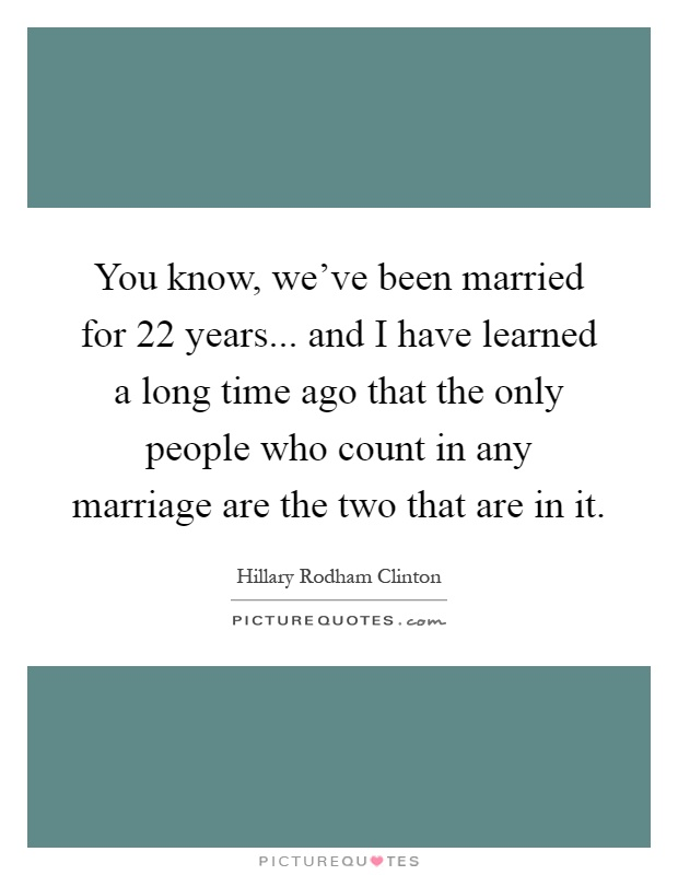 You know, we've been married for 22 years... and I have learned a long time ago that the only people who count in any marriage are the two that are in it Picture Quote #1