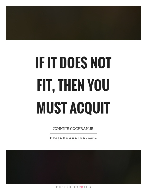 If it does not fit, then you must acquit Picture Quote #1