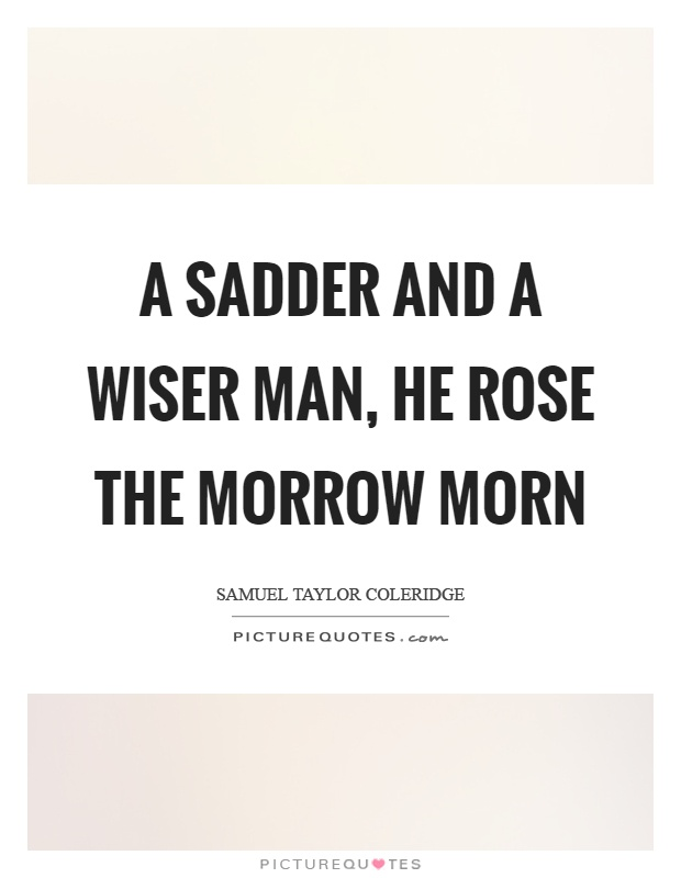 the sadder and wiser man The old man's voice was sadder than betty had ever heard it it is a sadder voice than his own for the moment that answers, 'only one may see me' as the well-worn phrase goes, i was a sadder if not a wiser man.