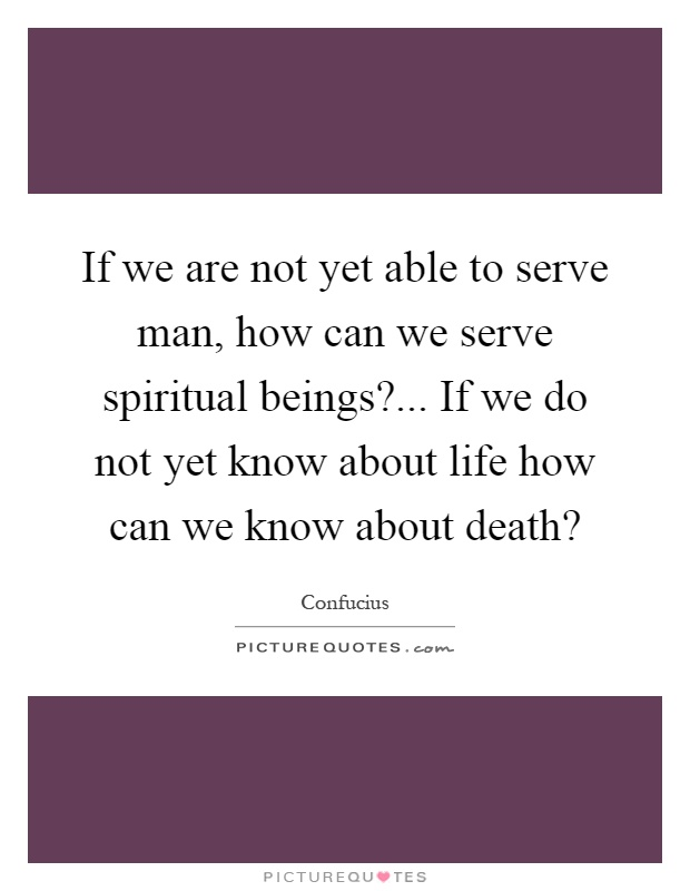 If we are not yet able to serve man, how can we serve spiritual beings?... If we do not yet know about life how can we know about death? Picture Quote #1