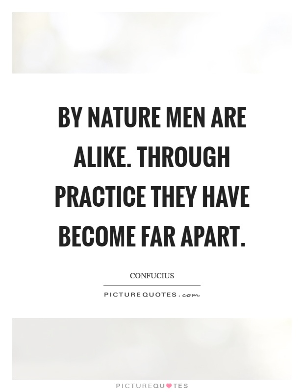 By nature men are alike. Through practice they have become far apart Picture Quote #1