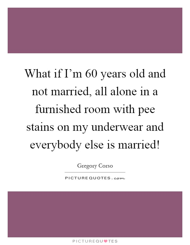What if I'm 60 years old and not married, all alone in a furnished room with pee stains on my underwear and everybody else is married! Picture Quote #1