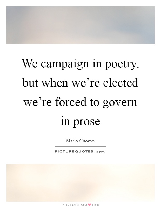 We campaign in poetry, but when we're elected we're forced to govern in prose Picture Quote #1