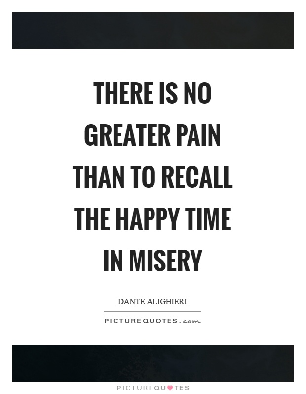 There is no greater pain than to recall the happy time in misery Picture Quote #1