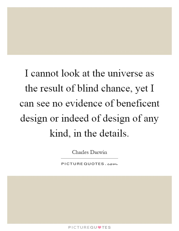 I cannot look at the universe as the result of blind chance, yet I can see no evidence of beneficent design or indeed of design of any kind, in the details Picture Quote #1