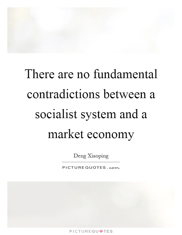 There are no fundamental contradictions between a socialist system and a market economy Picture Quote #1