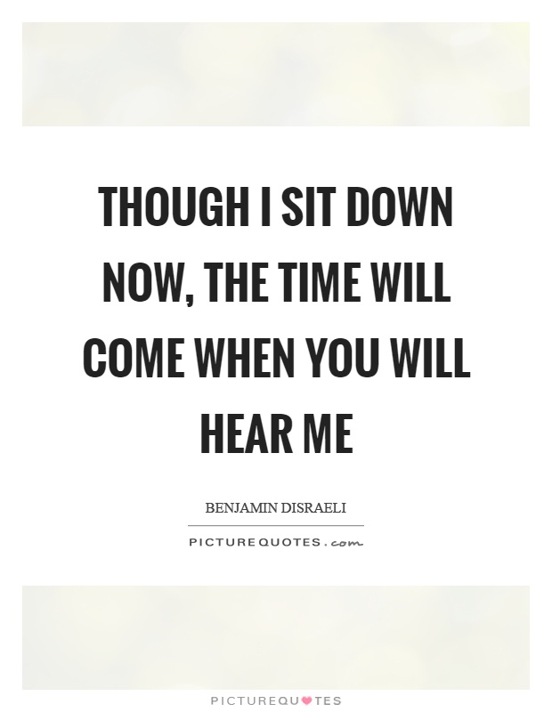 Though I sit down now, the time will come when you will hear me Picture Quote #1
