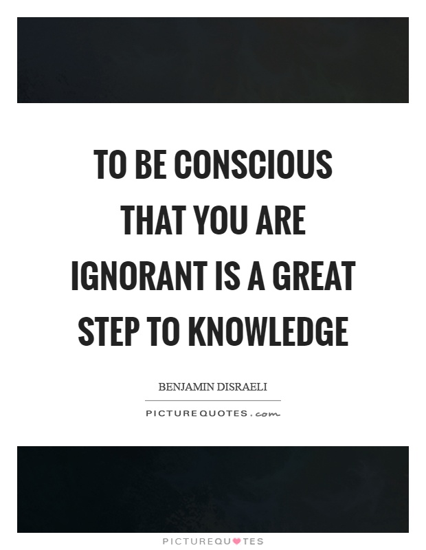 To be conscious that you are ignorant is a great step to knowledge Picture Quote #1