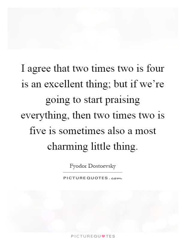 I agree that two times two is four is an excellent thing; but if we're going to start praising everything, then two times two is five is sometimes also a most charming little thing Picture Quote #1
