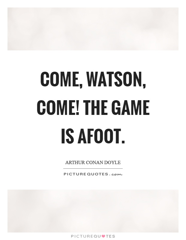 Come, watson, come! The game is afoot Picture Quote #1
