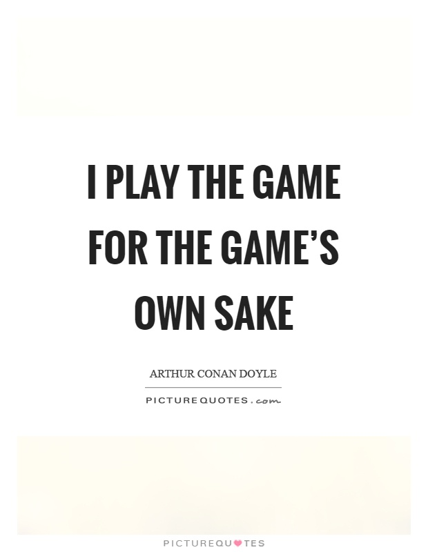 I play the game for the game's own sake Picture Quote #1