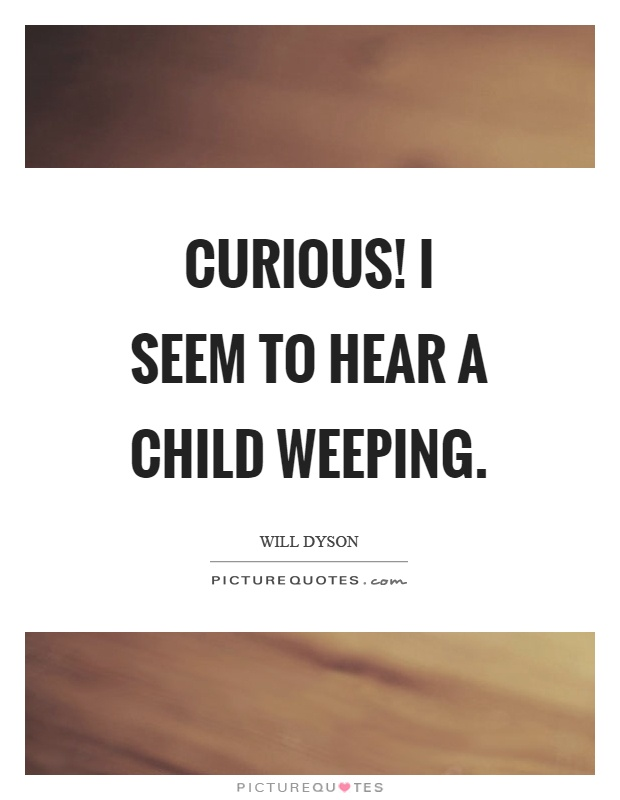 Curious! I seem to hear a child weeping Picture Quote #1