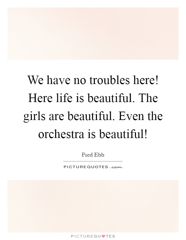 We have no troubles here! Here life is beautiful. The girls are beautiful. Even the orchestra is beautiful! Picture Quote #1