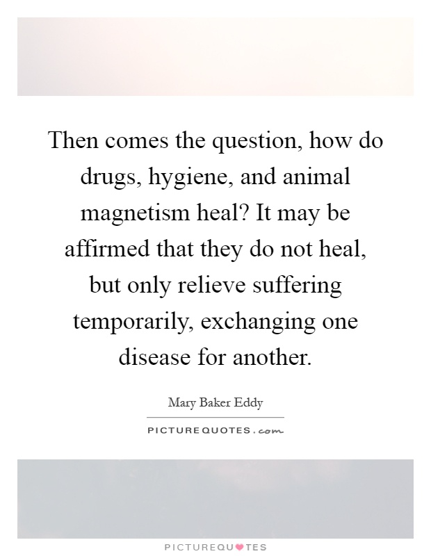Then comes the question, how do drugs, hygiene, and animal magnetism heal? It may be affirmed that they do not heal, but only relieve suffering temporarily, exchanging one disease for another Picture Quote #1