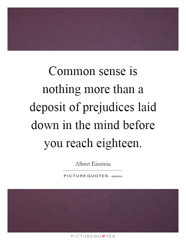 Common sense is nothing more than a deposit of prejudices laid down in the mind before you reach eighteen Picture Quote #1