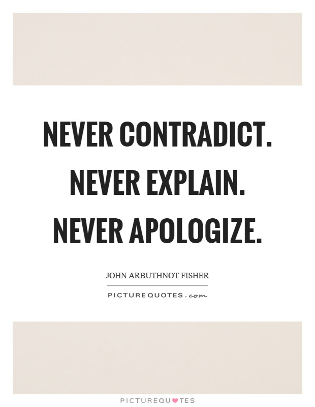 Never contradict. Never explain. Never apologize Picture Quote #1