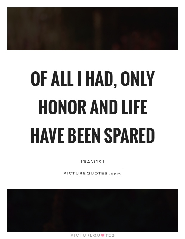 Of all I had, only honor and life have been spared Picture Quote #1