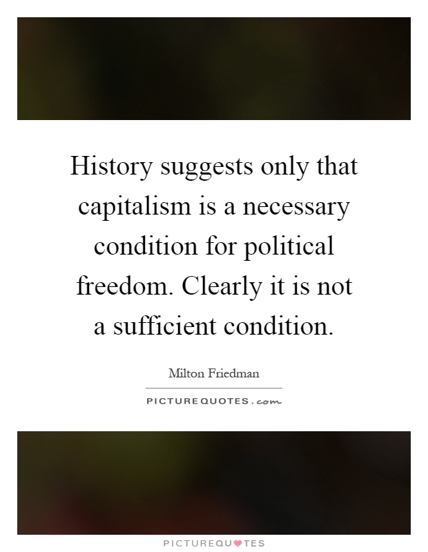 History suggests only that capitalism is a necessary condition for political freedom. Clearly it is not a sufficient condition Picture Quote #1