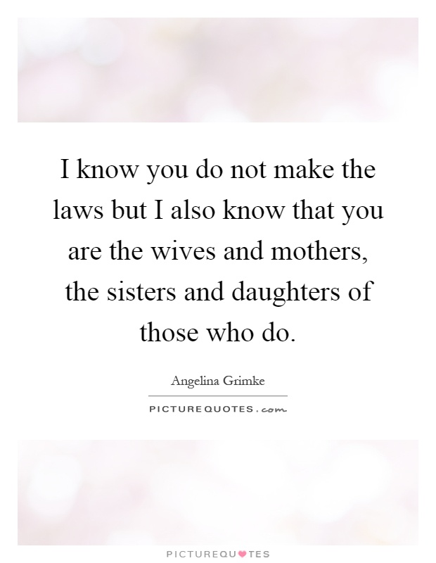 I know you do not make the laws but I also know that you are the wives and mothers, the sisters and daughters of those who do Picture Quote #1