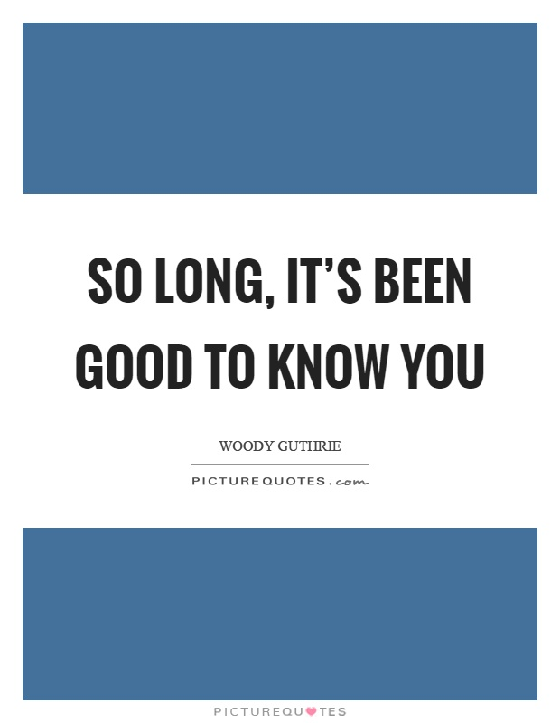 So long, it's been good to know you Picture Quote #1