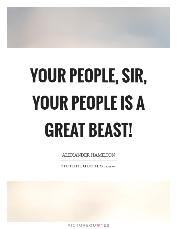 Your people, sir, your people is a great beast! Picture Quote #1