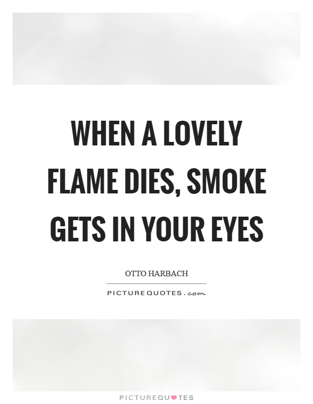 When a lovely flame dies, smoke gets in your eyes Picture Quote #1