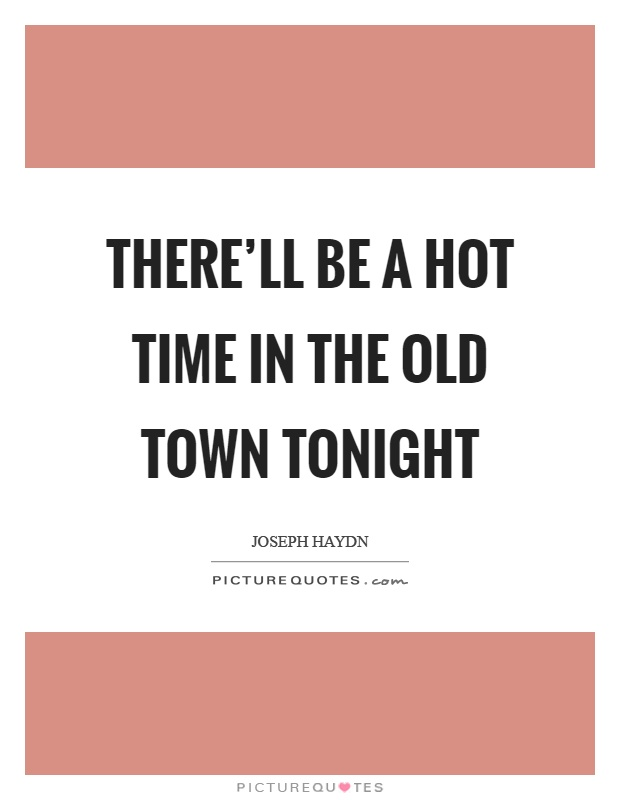 There'll be a hot time in the old town tonight Picture Quote #1