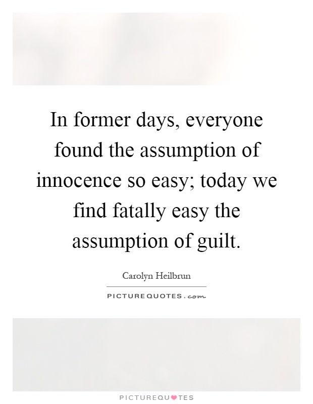 In former days, everyone found the assumption of innocence so easy; today we find fatally easy the assumption of guilt Picture Quote #1