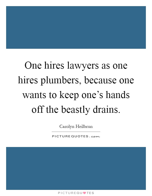 One hires lawyers as one hires plumbers, because one wants to keep one's hands off the beastly drains Picture Quote #1