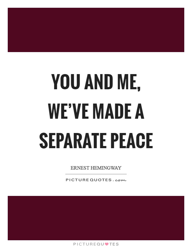 You And Me Weve Made A Separate Peace Picture Quotes