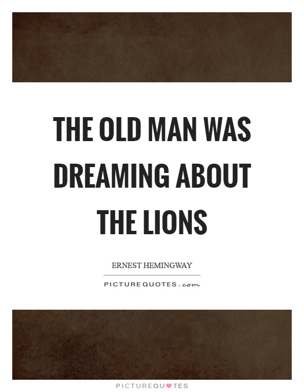 The old man was dreaming about the lions Picture Quote #1
