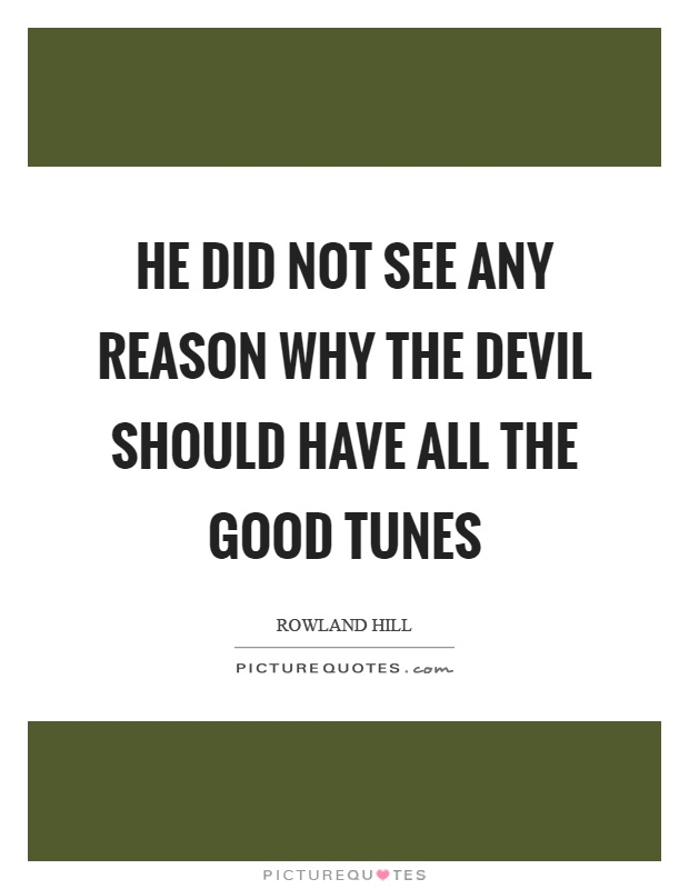 He did not see any reason why the devil should have all the good tunes Picture Quote #1