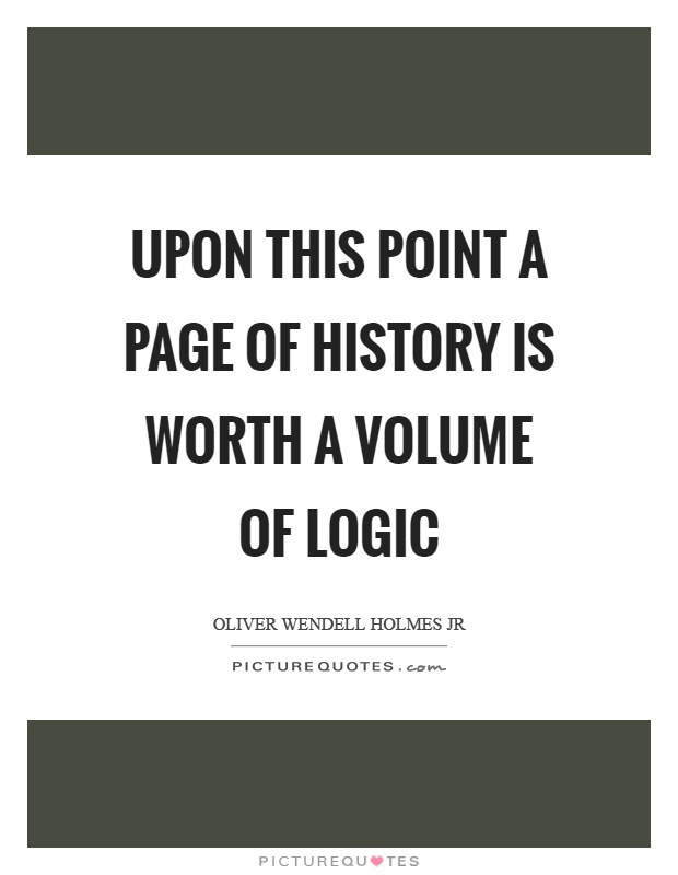 Upon this point a page of history is worth a volume of logic Picture Quote #1