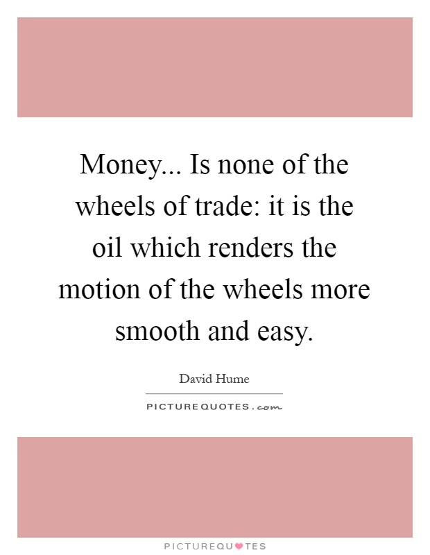 Money... Is none of the wheels of trade: it is the oil which renders the motion of the wheels more smooth and easy Picture Quote #1