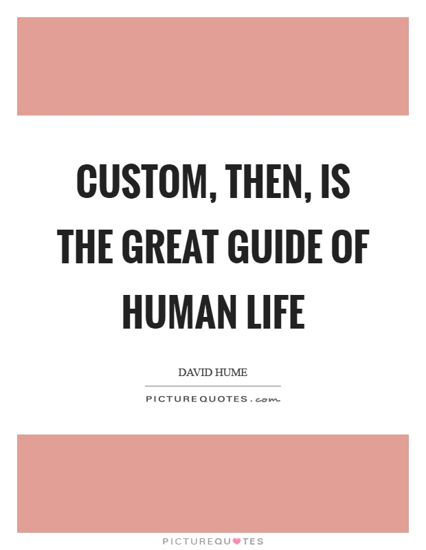 Custom, then, is the great guide of human life Picture Quote #1