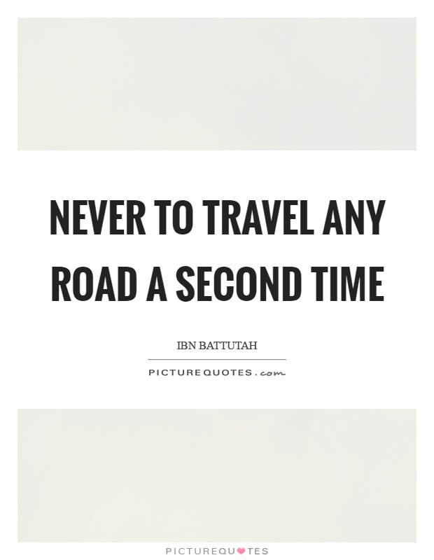 Never to travel any road a second time Picture Quote #1