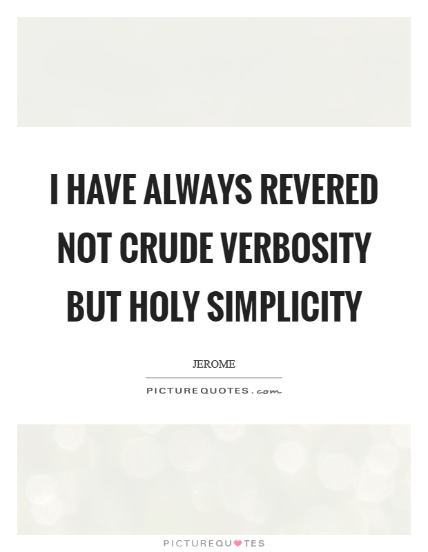I have always revered not crude verbosity but holy simplicity Picture Quote #1