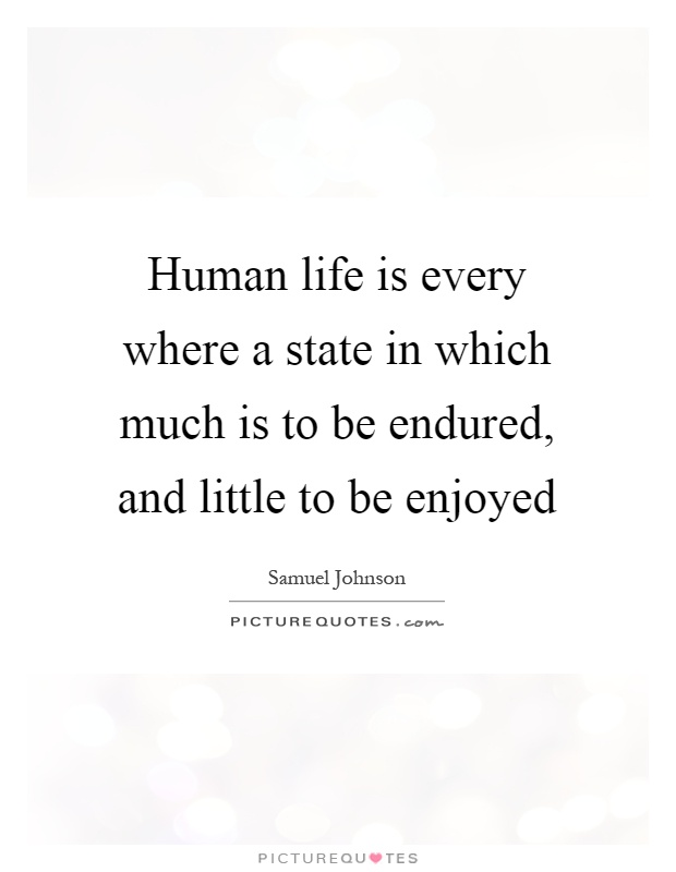 Human life is every where a state in which much is to be endured, and little to be enjoyed Picture Quote #1